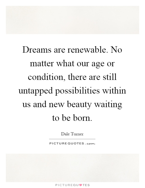 Dreams are renewable. No matter what our age or condition, there are still untapped possibilities within us and new beauty waiting to be born Picture Quote #1