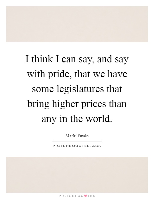 I think I can say, and say with pride, that we have some legislatures that bring higher prices than any in the world Picture Quote #1