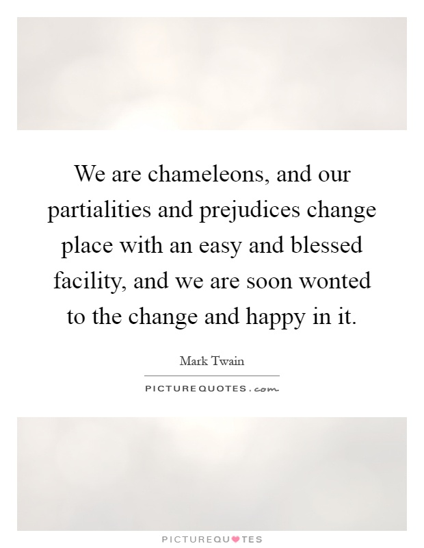 We are chameleons, and our partialities and prejudices change place with an easy and blessed facility, and we are soon wonted to the change and happy in it Picture Quote #1