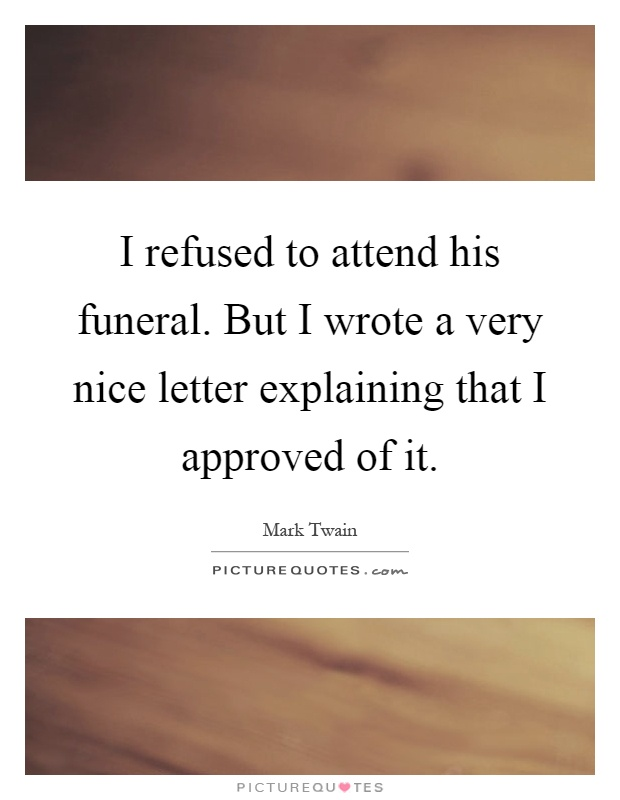 I refused to attend his funeral. But I wrote a very nice letter explaining that I approved of it Picture Quote #1