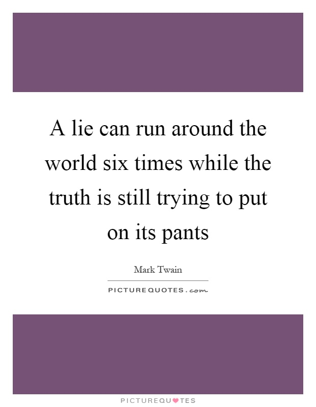 A lie can run around the world six times while the truth is still trying to put on its pants Picture Quote #1