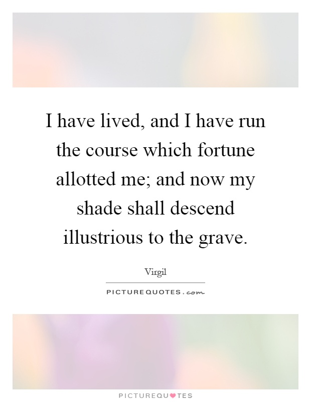 I have lived, and I have run the course which fortune allotted me; and now my shade shall descend illustrious to the grave Picture Quote #1
