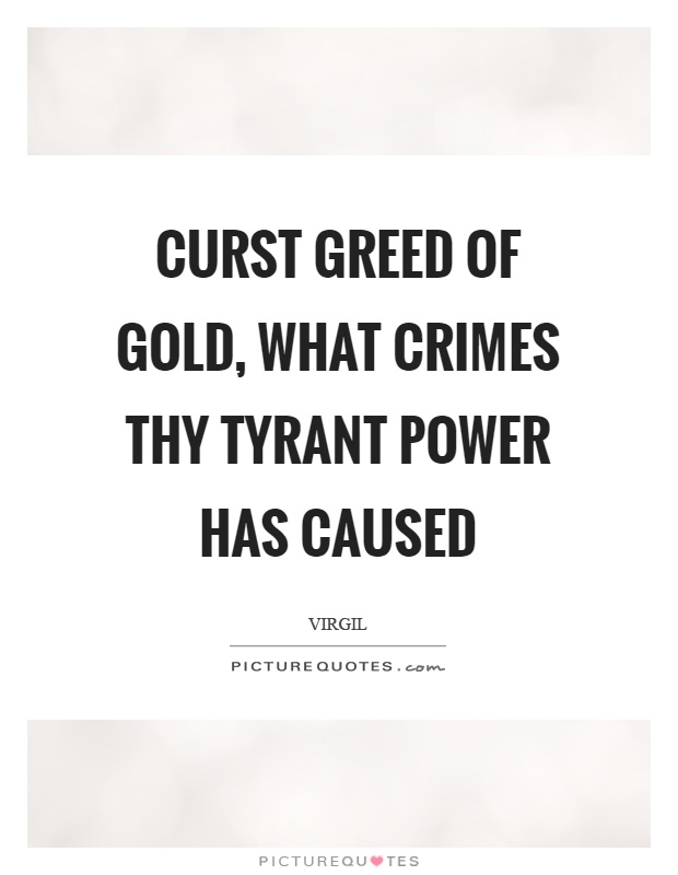 Curst greed of gold, what crimes thy tyrant power has caused Picture Quote #1