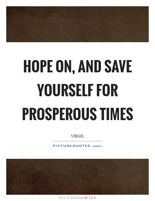 Hope on, and save yourself for prosperous times Picture Quote #1