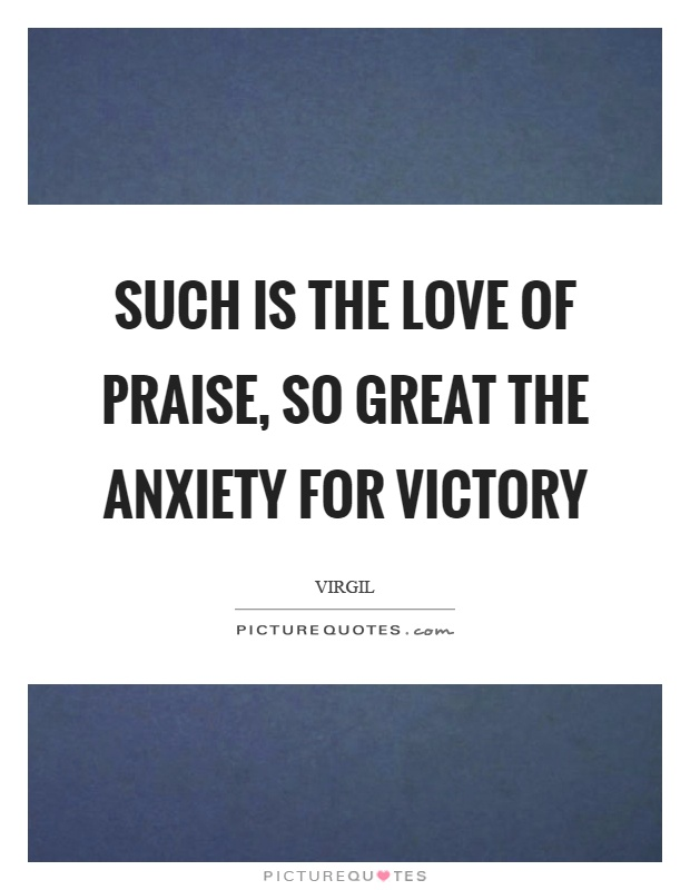 Such is the love of praise, so great the anxiety for victory Picture Quote #1