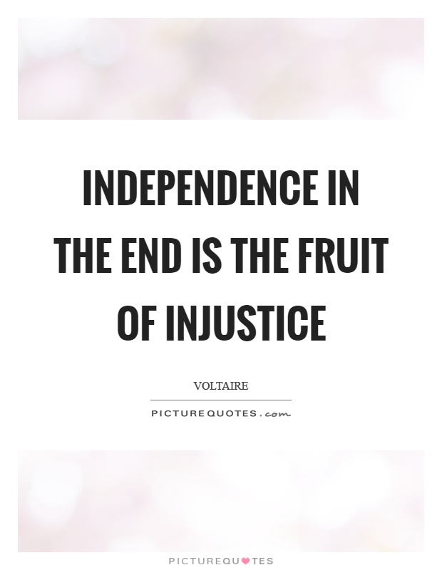Independence in the end is the fruit of injustice Picture Quote #1