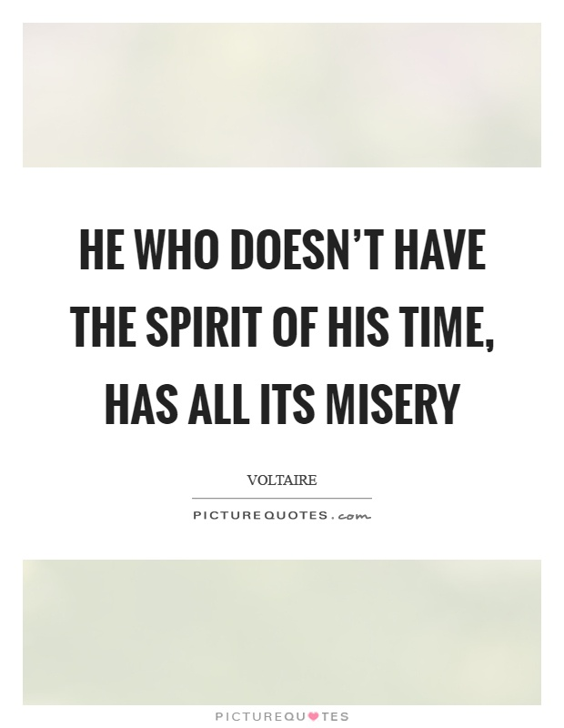 He who doesn't have the spirit of his time, has all its misery Picture Quote #1