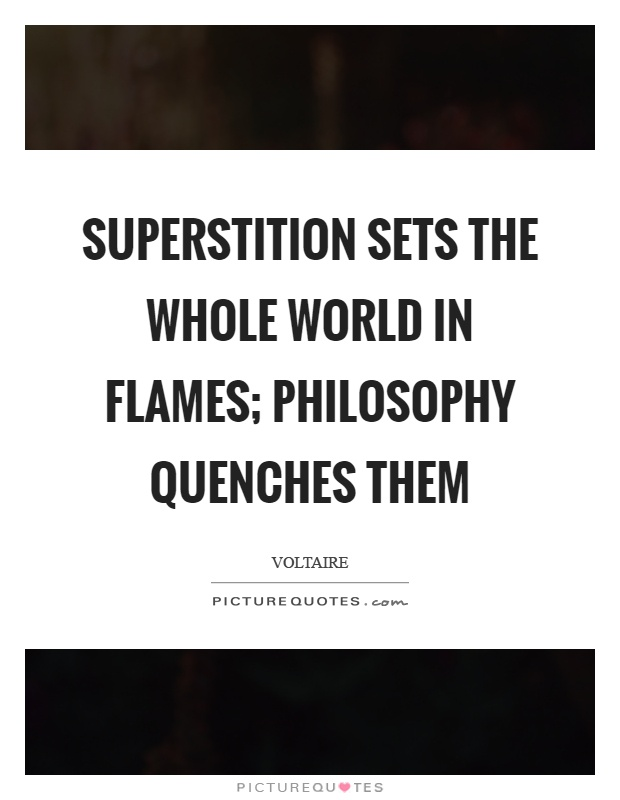 Superstition sets the whole world in flames; philosophy quenches them Picture Quote #1