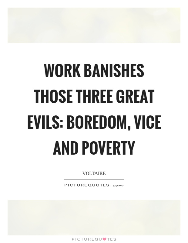 Work banishes those three great evils: boredom, vice and poverty Picture Quote #1