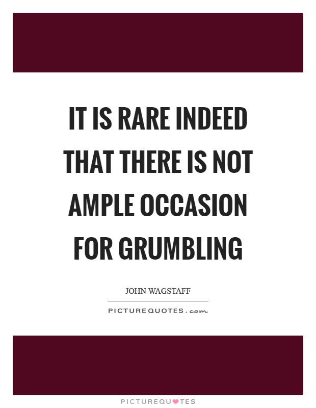 It is rare indeed that there is not ample occasion for grumbling Picture Quote #1