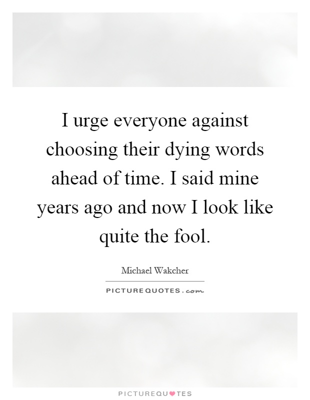 I urge everyone against choosing their dying words ahead of time. I said mine years ago and now I look like quite the fool Picture Quote #1