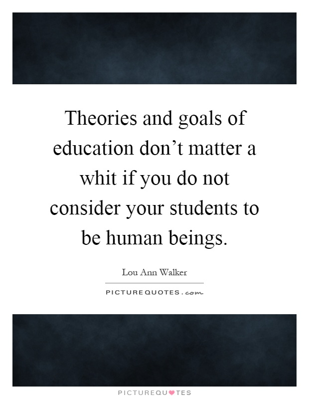Theories and goals of education don't matter a whit if you do not consider your students to be human beings Picture Quote #1