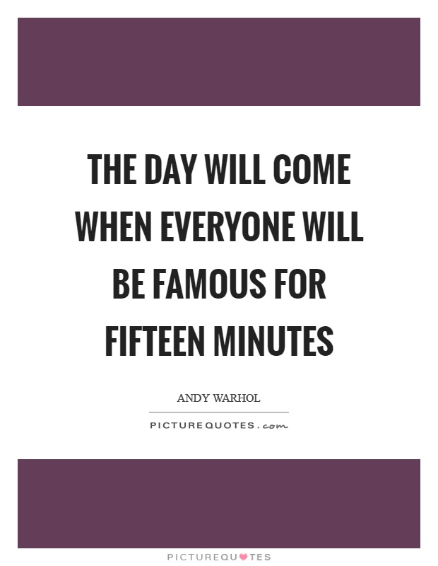The day will come when everyone will be famous for fifteen minutes Picture Quote #1