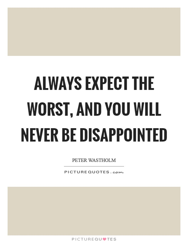 Always expect the worst, and you will never be disappointed Picture Quote #1