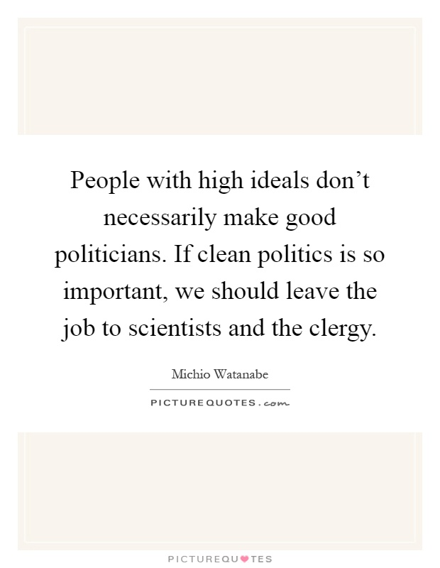 People with high ideals don't necessarily make good politicians. If clean politics is so important, we should leave the job to scientists and the clergy Picture Quote #1