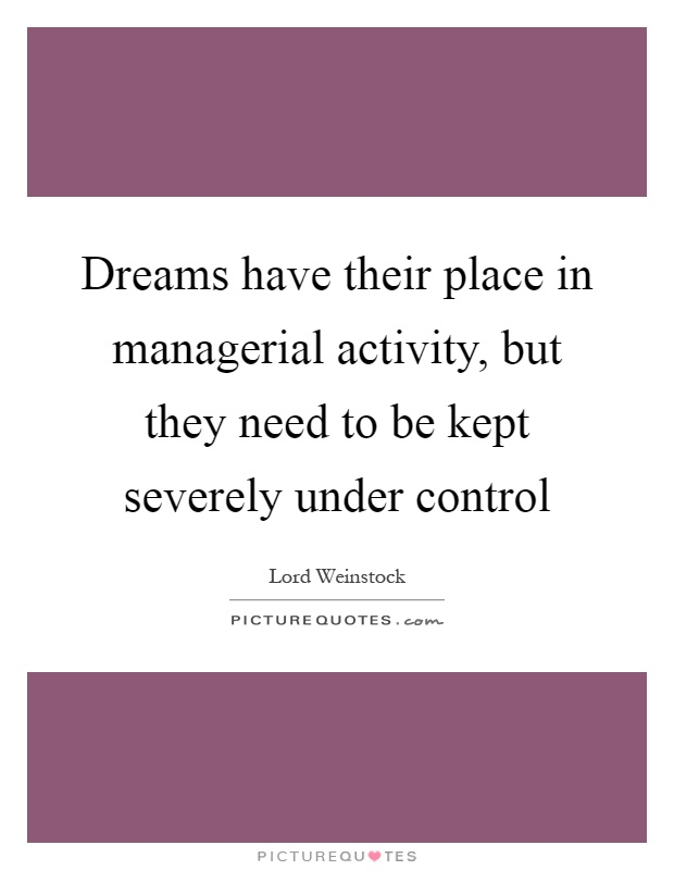 Dreams have their place in managerial activity, but they need to be kept severely under control Picture Quote #1
