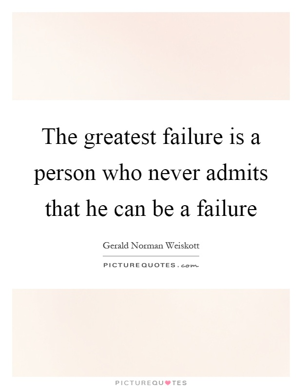 The greatest failure is a person who never admits that he can be a failure Picture Quote #1