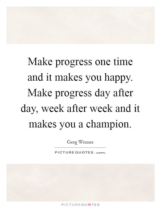Make progress one time and it makes you happy. Make progress day after day, week after week and it makes you a champion Picture Quote #1