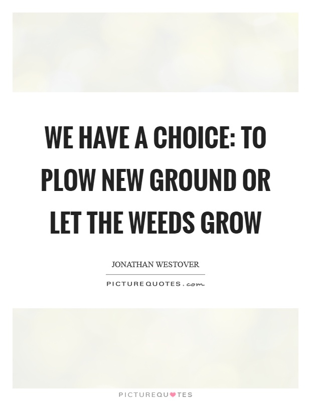 We have a choice: to plow new ground or let the weeds grow Picture Quote #1