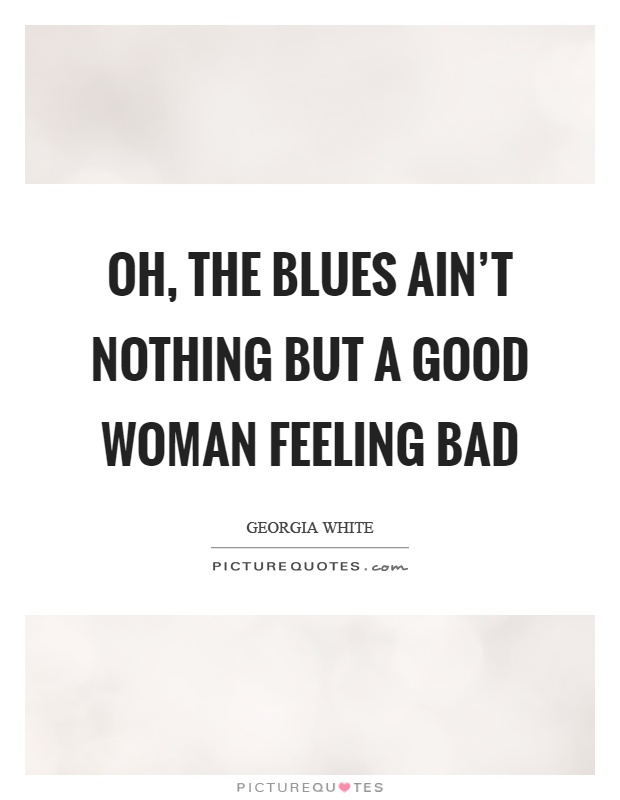 Oh, the blues ain't nothing but a good woman feeling bad Picture Quote #1