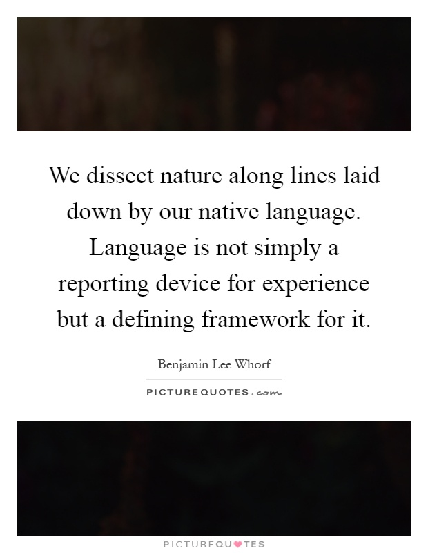 We dissect nature along lines laid down by our native language. Language is not simply a reporting device for experience but a defining framework for it Picture Quote #1