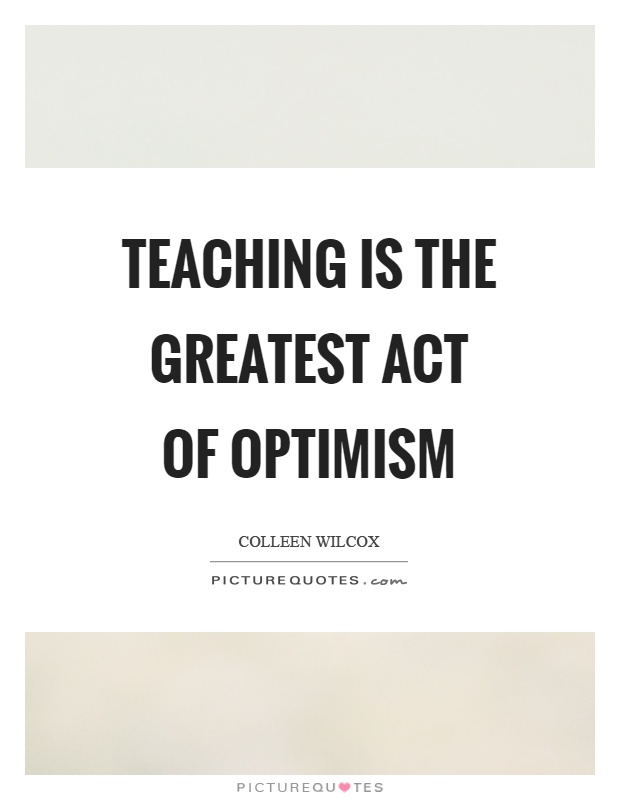 Teaching is the greatest act of optimism Picture Quote #1