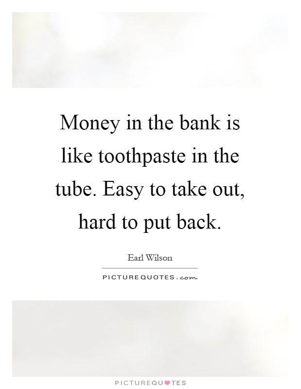 Money in the bank is like toothpaste in the tube. Easy to take out, hard to put back Picture Quote #1
