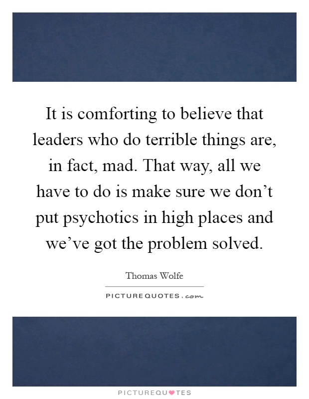It is comforting to believe that leaders who do terrible things are, in fact, mad. That way, all we have to do is make sure we don't put psychotics in high places and we've got the problem solved Picture Quote #1