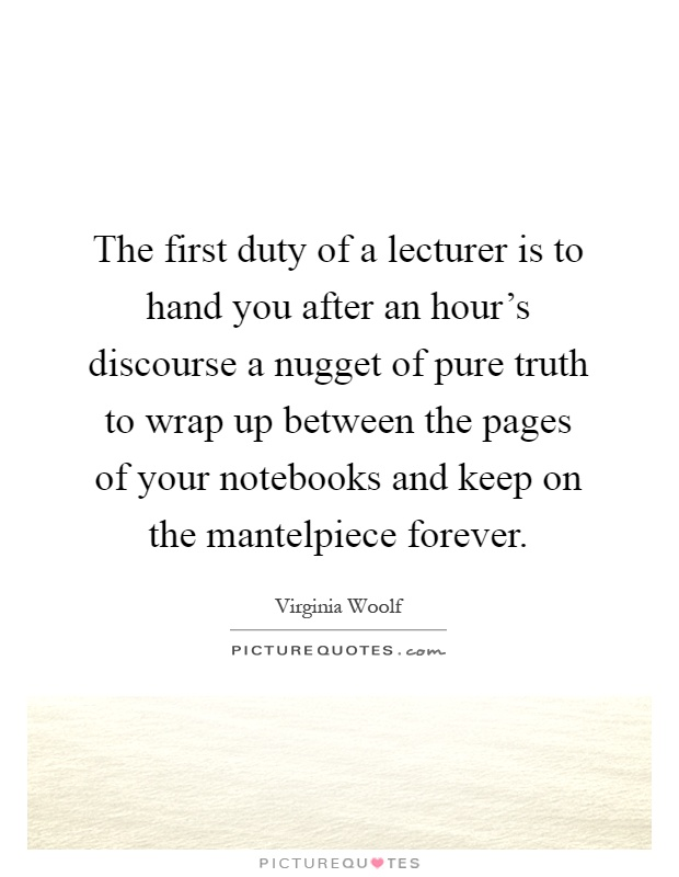 The first duty of a lecturer is to hand you after an hour's discourse a nugget of pure truth to wrap up between the pages of your notebooks and keep on the mantelpiece forever Picture Quote #1