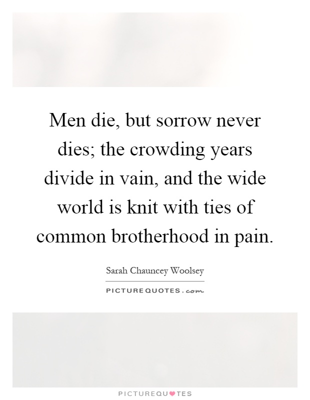 Men die, but sorrow never dies; the crowding years divide in vain, and the wide world is knit with ties of common brotherhood in pain Picture Quote #1