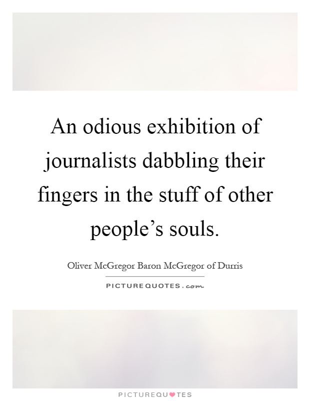 An odious exhibition of journalists dabbling their fingers in the stuff of other people's souls Picture Quote #1