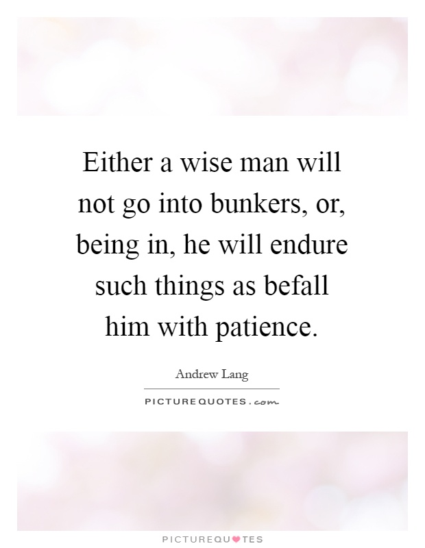 Either a wise man will not go into bunkers, or, being in, he will endure such things as befall him with patience Picture Quote #1