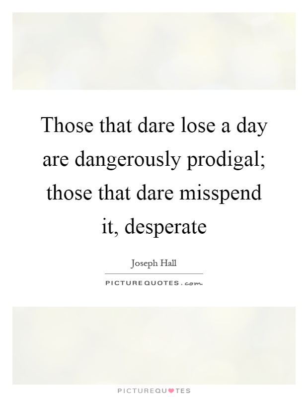 Those that dare lose a day are dangerously prodigal; those that dare misspend it, desperate Picture Quote #1