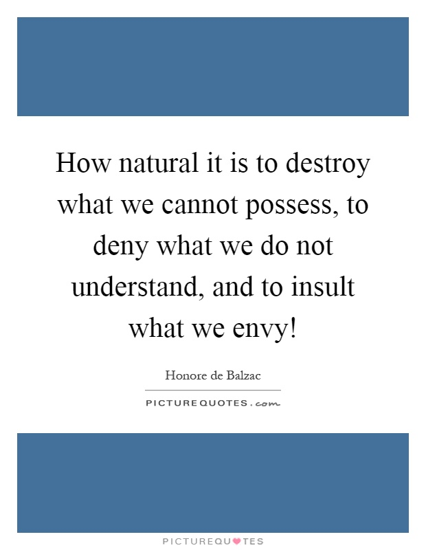 How natural it is to destroy what we cannot possess, to deny what we do not understand, and to insult what we envy! Picture Quote #1