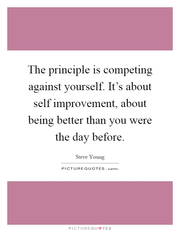 The principle is competing against yourself. It's about self improvement, about being better than you were the day before Picture Quote #1