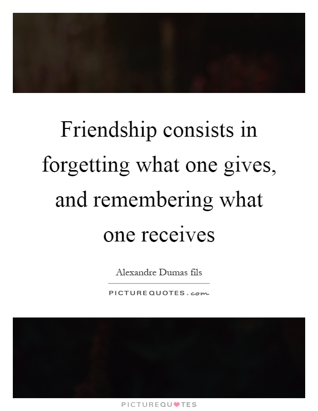 Friendship consists in forgetting what one gives, and remembering what one receives Picture Quote #1
