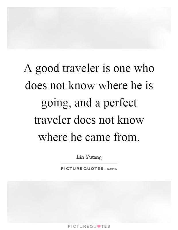 A good traveler is one who does not know where he is going, and a perfect traveler does not know where he came from Picture Quote #1