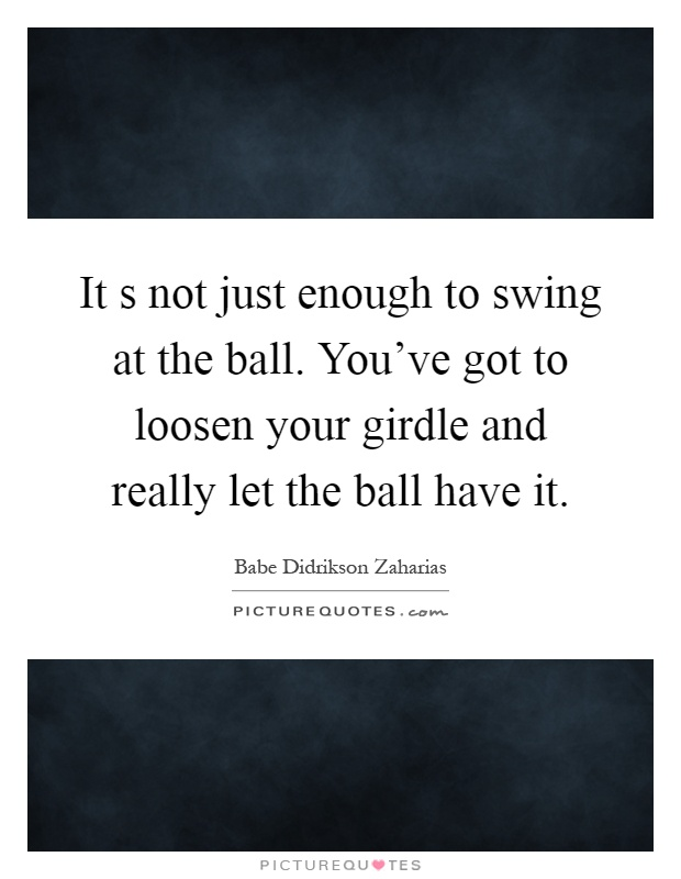 It s not just enough to swing at the ball. You've got to loosen your girdle and really let the ball have it Picture Quote #1