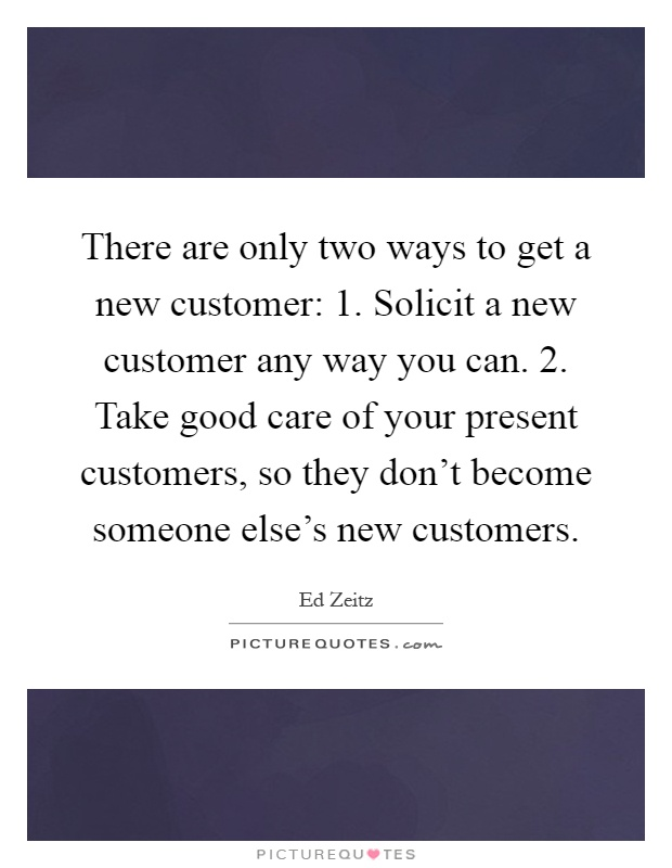 There are only two ways to get a new customer: 1. Solicit a new customer any way you can. 2. Take good care of your present customers, so they don't become someone else's new customers Picture Quote #1