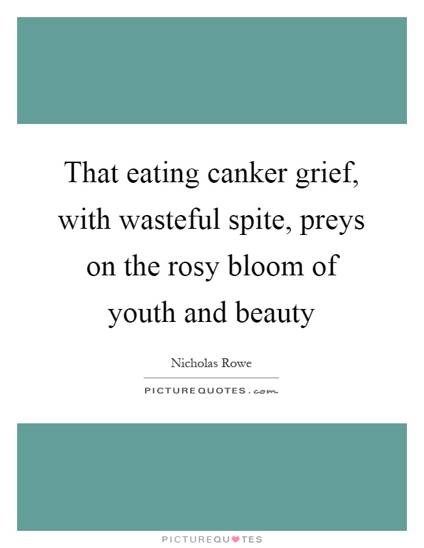 That eating canker grief, with wasteful spite, preys on the rosy bloom of youth and beauty Picture Quote #1