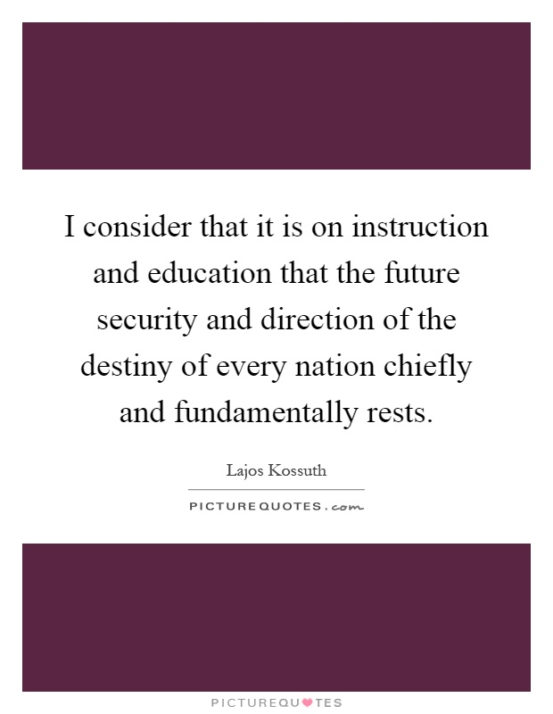 I consider that it is on instruction and education that the future security and direction of the destiny of every nation chiefly and fundamentally rests Picture Quote #1