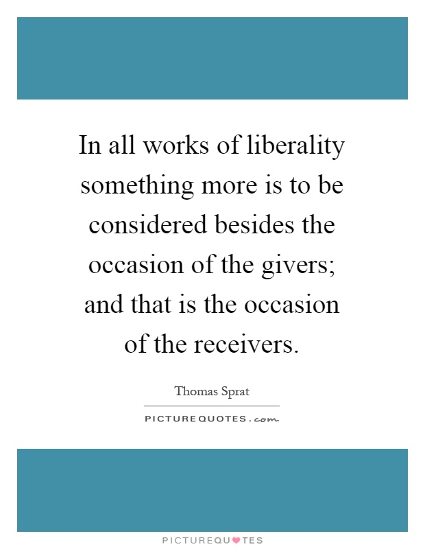 In all works of liberality something more is to be considered besides the occasion of the givers; and that is the occasion of the receivers Picture Quote #1