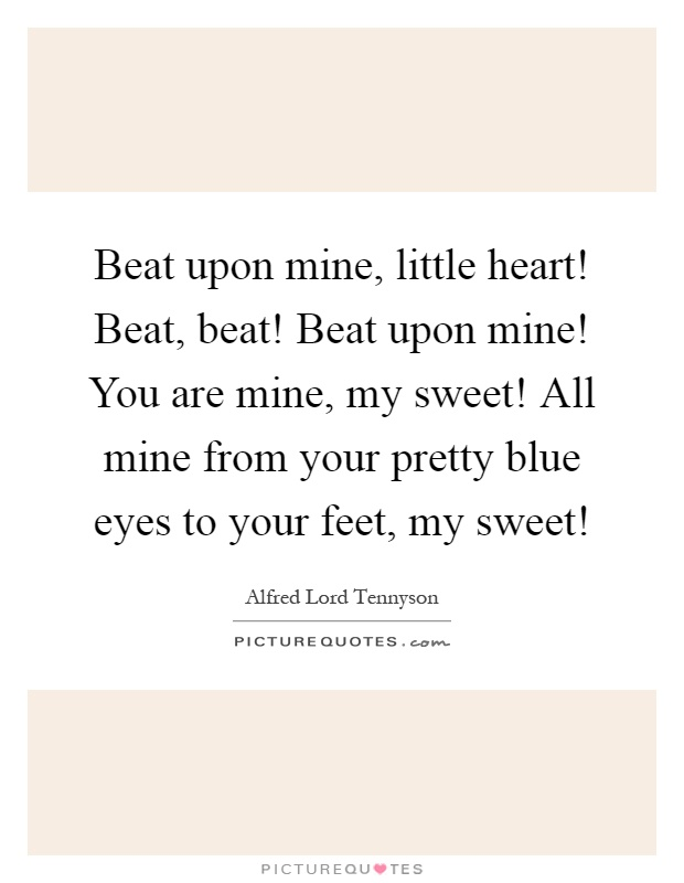 Beat upon mine, little heart! Beat, beat! Beat upon mine! You are mine, my sweet! All mine from your pretty blue eyes to your feet, my sweet! Picture Quote #1