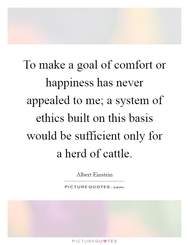 To make a goal of comfort or happiness has never appealed to me; a system of ethics built on this basis would be sufficient only for a herd of cattle Picture Quote #1