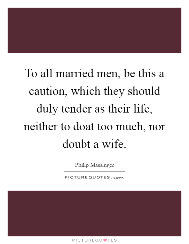 To all married men, be this a caution, which they should duly tender as their life, neither to doat too much, nor doubt a wife Picture Quote #1