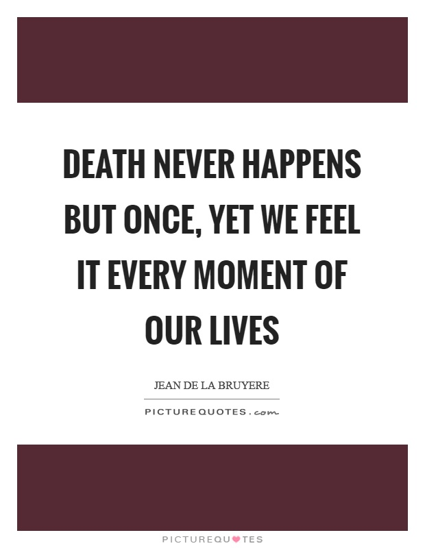 Death never happens but once, yet we feel it every moment of our lives Picture Quote #1