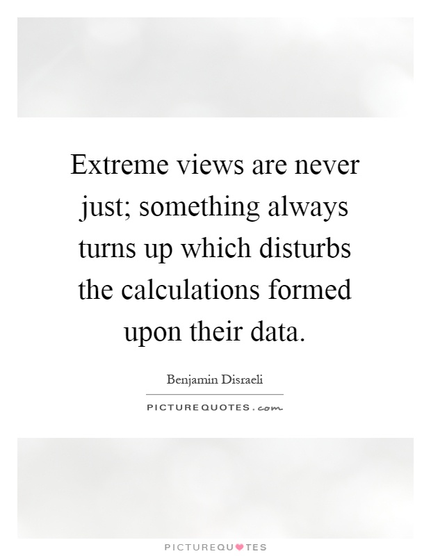 Extreme views are never just; something always turns up which disturbs the calculations formed upon their data Picture Quote #1
