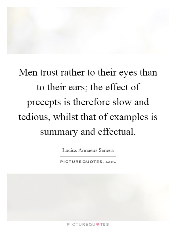 Men trust rather to their eyes than to their ears; the effect of precepts is therefore slow and tedious, whilst that of examples is summary and effectual Picture Quote #1
