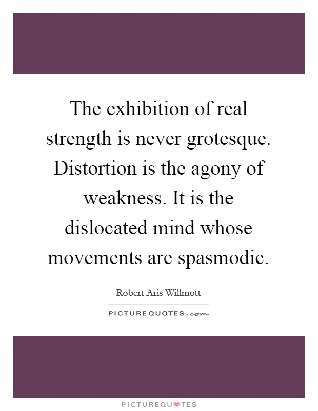 The exhibition of real strength is never grotesque. Distortion is the agony of weakness. It is the dislocated mind whose movements are spasmodic Picture Quote #1