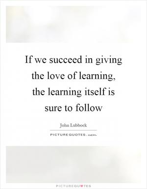 ... three loves: love of learning, love of learners,... Picture Quotes